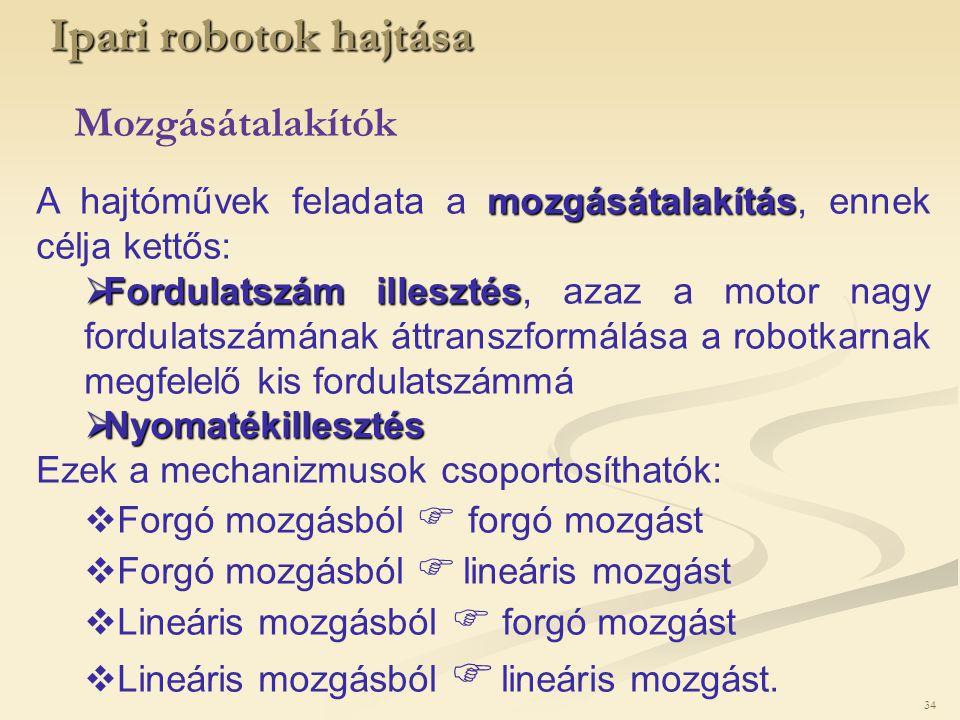 34 Ipari robotok hajtása Mozgásátalakítók mozgásátalakítás A hajtóművek feladata a mozgásátalakítás, ennek célja kettős:  Fordulatszám illesztés  Fo
