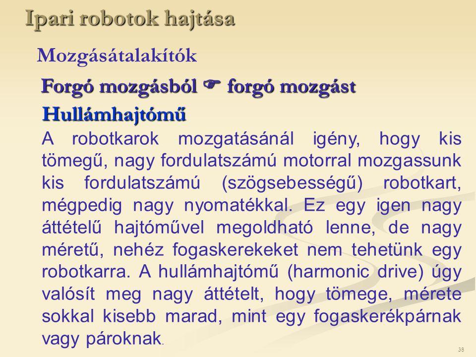 38 Ipari robotok hajtása Mozgásátalakítók Hullámhajtómű A robotkarok mozgatásánál igény, hogy kis tömegű, nagy fordulatszámú motorral mozgassunk kis f