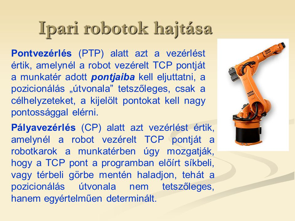 Ipari robotok hajtása Energia ellátás szempontjából megkülönböztetnek:  Pneumatikus,  Hidraulikus,  Villamos hajtáslánc rendszereket (ezek kombinációja is gyakori!) Értékelésük robottechnikai szempontból: HAJTÁSOK ÉRTÉKELÉSE TELJESÍTMÉNY/TÖMEG SZERINT VillamosPneumatikusHidraulikus P/m (kW/kg) 0,02…0,10,2…0,30,6…0,8