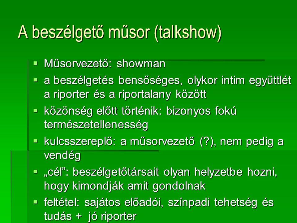 A beszélgető műsor (talkshow)  Műsorvezető: showman  a beszélgetés bensőséges, olykor intim együttlét a riporter és a riportalany között  közönség