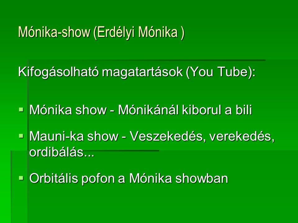 Mónika-show (Erdélyi Mónika ) Kifogásolható magatartások (You Tube):  Mónika show - Mónikánál kiborul a bili  Mauni-ka show - Veszekedés, verekedés, ordibálás...