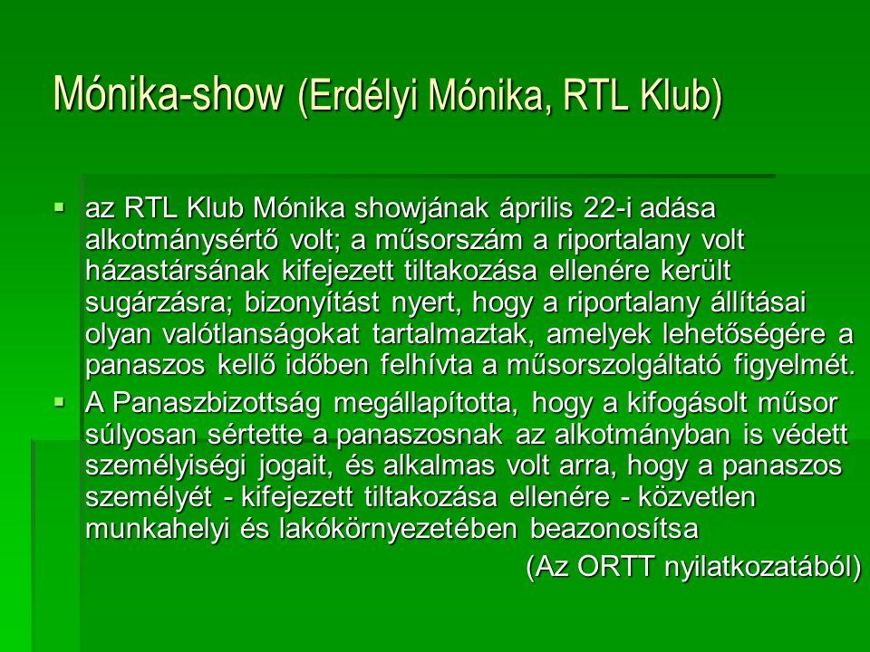Mónika-show (Erdélyi Mónika, RTL Klub)  az RTL Klub Mónika showjának április 22-i adása alkotmánysértő volt; a műsorszám a riportalany volt házastársának kifejezett tiltakozása ellenére került sugárzásra; bizonyítást nyert, hogy a riportalany állításai olyan valótlanságokat tartalmaztak, amelyek lehetőségére a panaszos kellő időben felhívta a műsorszolgáltató figyelmét.