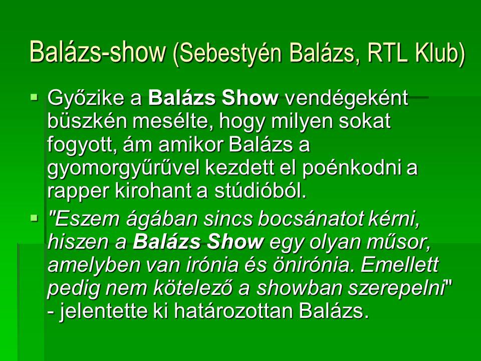 Balázs-show (Sebestyén Balázs, RTL Klub)  Győzike a Balázs Show vendégeként büszkén mesélte, hogy milyen sokat fogyott, ám amikor Balázs a gyomorgyűrűvel kezdett el poénkodni a rapper kirohant a stúdióból.