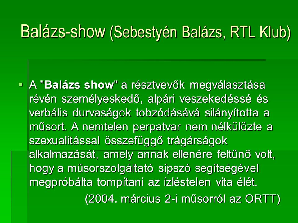 Balázs-show (Sebestyén Balázs, RTL Klub)  A Balázs show a résztvevők megválasztása révén személyeskedő, alpári veszekedéssé és verbális durvaságok tobzódásává silányította a műsort.