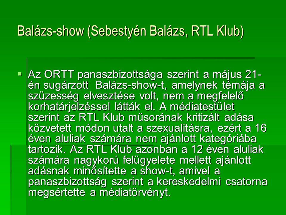 Balázs-show (Sebestyén Balázs, RTL Klub)  Az ORTT panaszbizottsága szerint a május 21- én sugárzott Balázs-show-t, amelynek témája a szüzesség elvesztése volt, nem a megfelelő korhatárjelzéssel látták el.