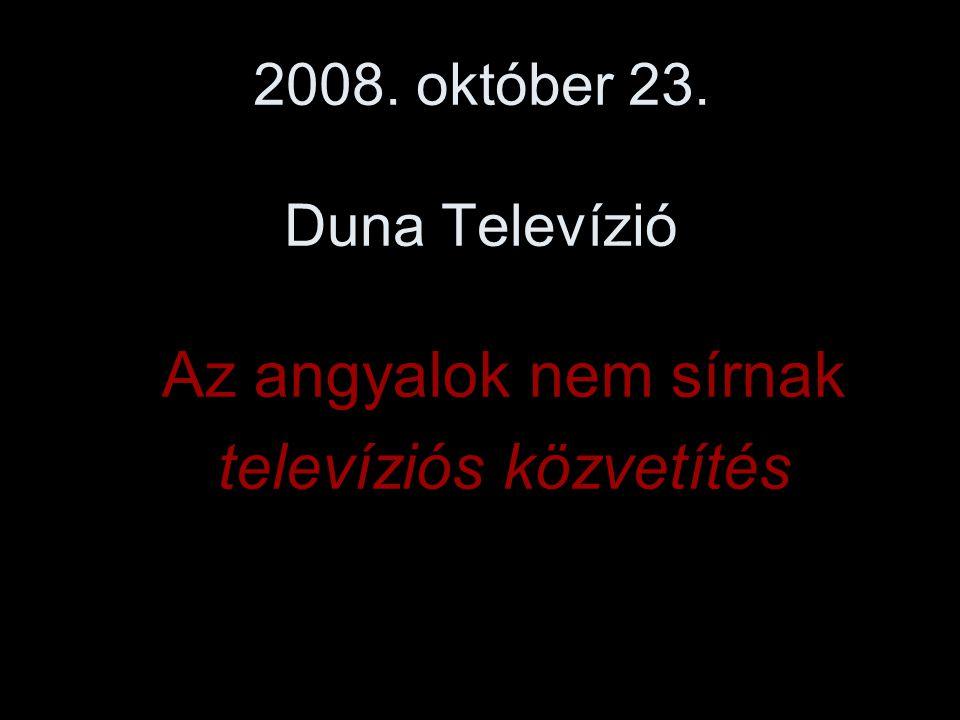 2008. október 23. Duna Televízió Az angyalok nem sírnak televíziós közvetítés