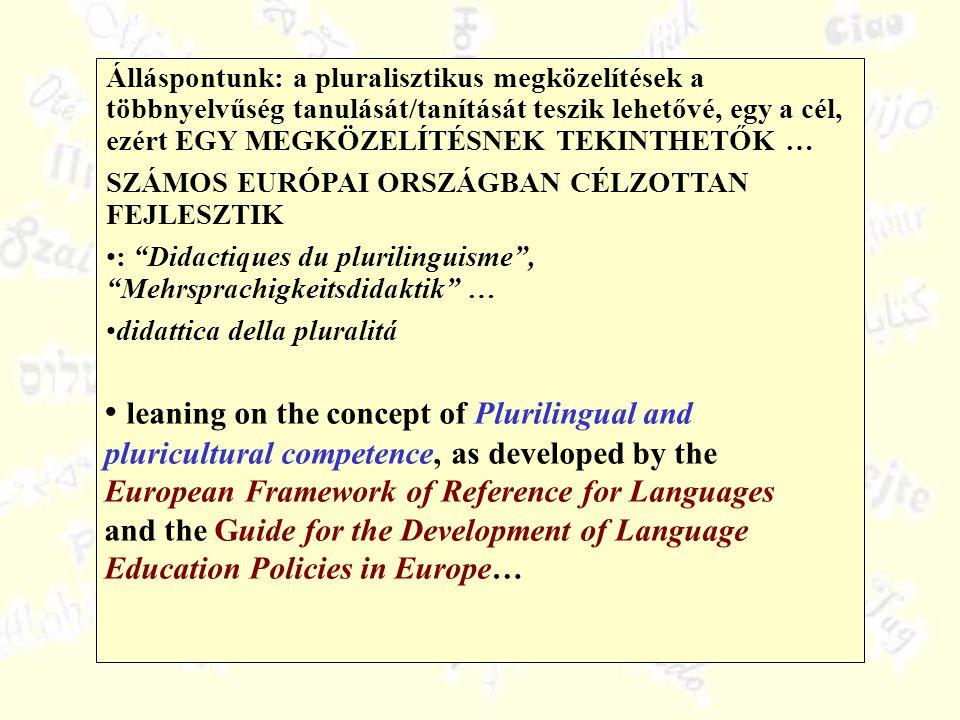 Álláspontunk: a pluralisztikus megközelítések a többnyelvűség tanulását/tanítását teszik lehetővé, egy a cél, ezért EGY MEGKÖZELÍTÉSNEK TEKINTHETŐK … SZÁMOS EURÓPAI ORSZÁGBAN CÉLZOTTAN FEJLESZTIK : Didactiques du plurilinguisme , Mehrsprachigkeitsdidaktik … didattica della pluralitá leaning on the concept of Plurilingual and pluricultural competence, as developed by the European Framework of Reference for Languages and the Guide for the Development of Language Education Policies in Europe…