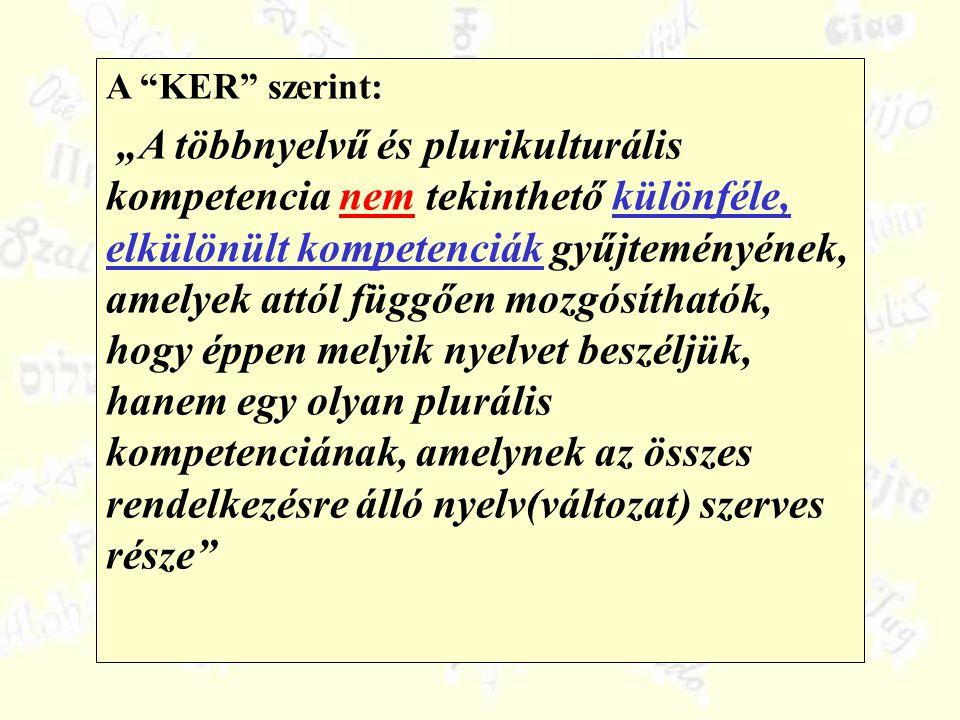 """A KER szerint: """"A többnyelvű és plurikulturális kompetencia nem tekinthető különféle, elkülönült kompetenciák gyűjteményének, amelyek attól függően mozgósíthatók, hogy éppen melyik nyelvet beszéljük, hanem egy olyan plurális kompetenciának, amelynek az összes rendelkezésre álló nyelv(változat) szerves része"""
