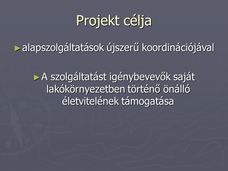 Projekt célja ► alapszolgáltatások újszerű koordinációjával ► A szolgáltatást igénybevevők saját lakókörnyezetben történő önálló életvitelének támogat