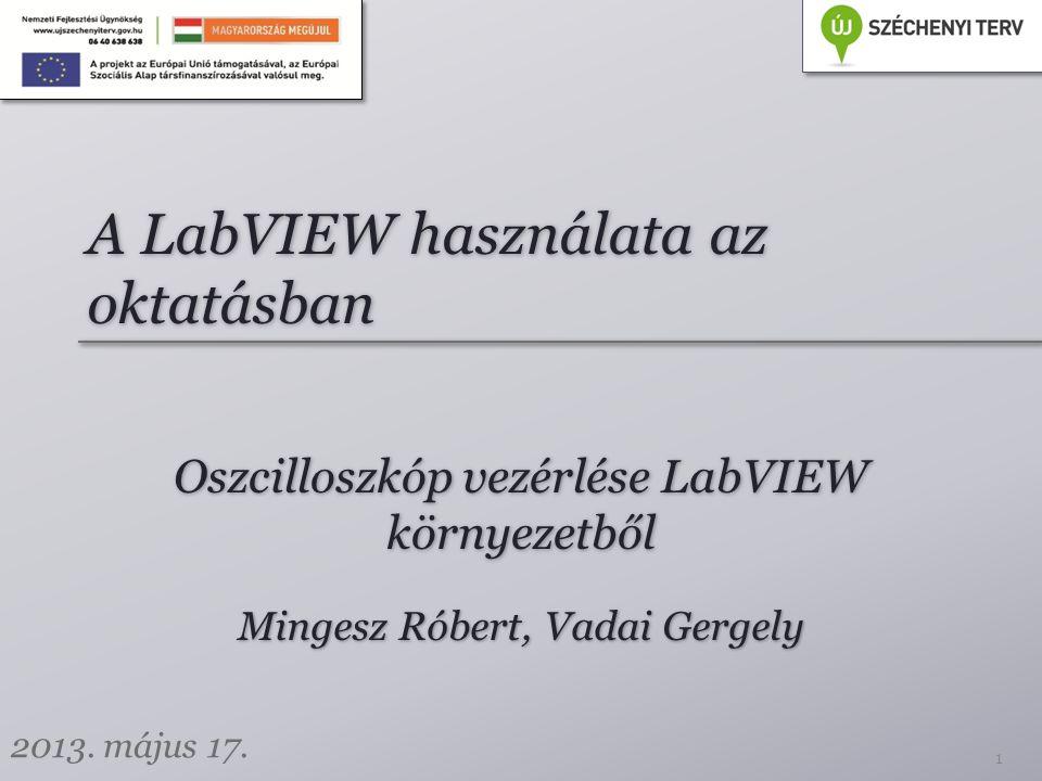 A LabVIEW használata az oktatásban Oszcilloszkóp vezérlése LabVIEW környezetből 1 Mingesz Róbert, Vadai Gergely 2013.