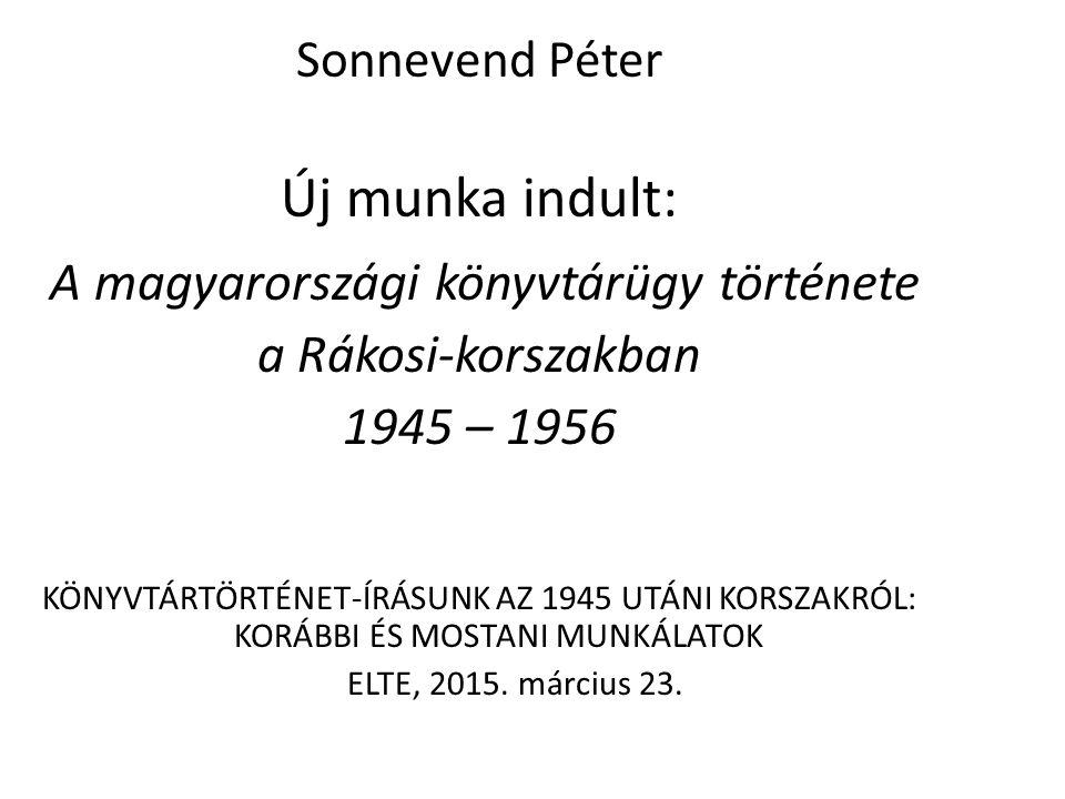 Sonnevend Péter Új munka indult: A magyarországi könyvtárügy története a Rákosi-korszakban 1945 – 1956 KÖNYVTÁRTÖRTÉNET-ÍRÁSUNK AZ 1945 UTÁNI KORSZAKRÓL: KORÁBBI ÉS MOSTANI MUNKÁLATOK ELTE, 2015.