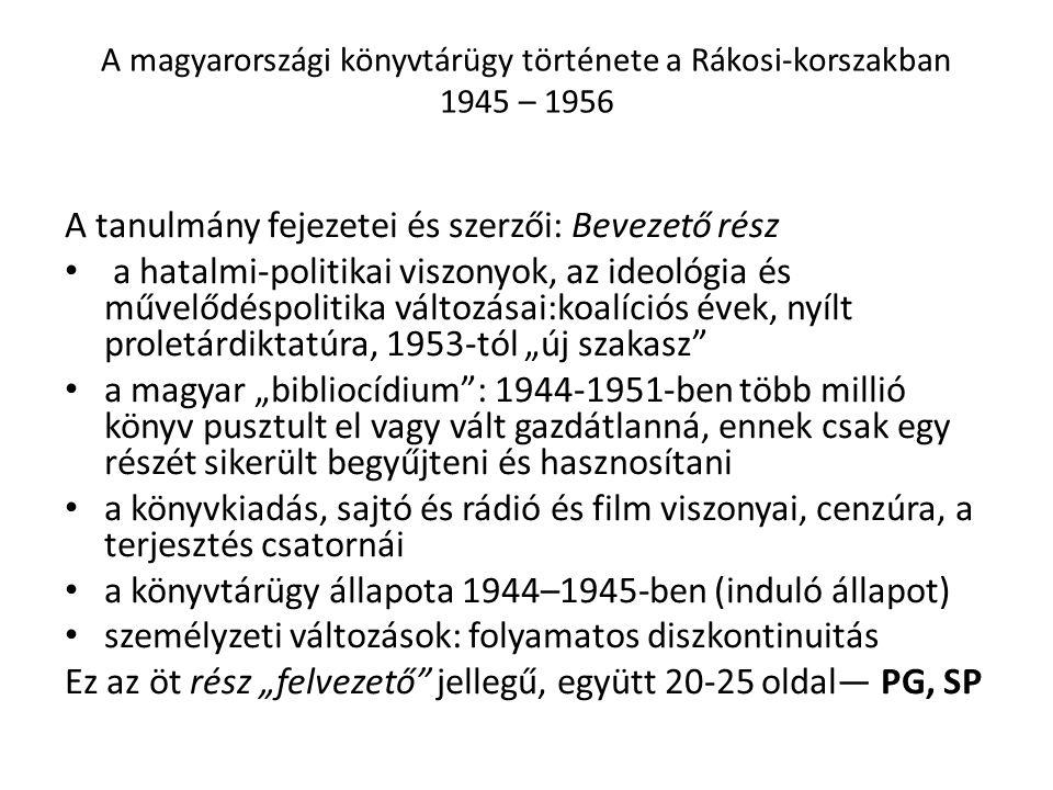 """A magyarországi könyvtárügy története a Rákosi-korszakban 1945 – 1956 A tanulmány fejezetei és szerzői: Bevezető rész a hatalmi-politikai viszonyok, az ideológia és művelődéspolitika változásai:koalíciós évek, nyílt proletárdiktatúra, 1953-tól """"új szakasz a magyar """"bibliocídium : 1944-1951-ben több millió könyv pusztult el vagy vált gazdátlanná, ennek csak egy részét sikerült begyűjteni és hasznosítani a könyvkiadás, sajtó és rádió és film viszonyai, cenzúra, a terjesztés csatornái a könyvtárügy állapota 1944–1945-ben (induló állapot) személyzeti változások: folyamatos diszkontinuitás Ez az öt rész """"felvezető jellegű, együtt 20-25 oldal— PG, SP"""