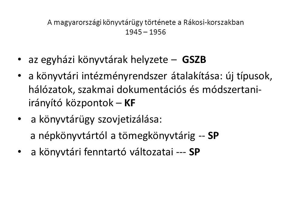 A magyarországi könyvtárügy története a Rákosi-korszakban 1945 – 1956 az egyházi könyvtárak helyzete – GSZB a könyvtári intézményrendszer átalakítása: új típusok, hálózatok, szakmai dokumentációs és módszertani- irányító központok – KF a könyvtárügy szovjetizálása: a népkönyvtártól a tömegkönyvtárig -- SP a könyvtári fenntartó változatai --- SP