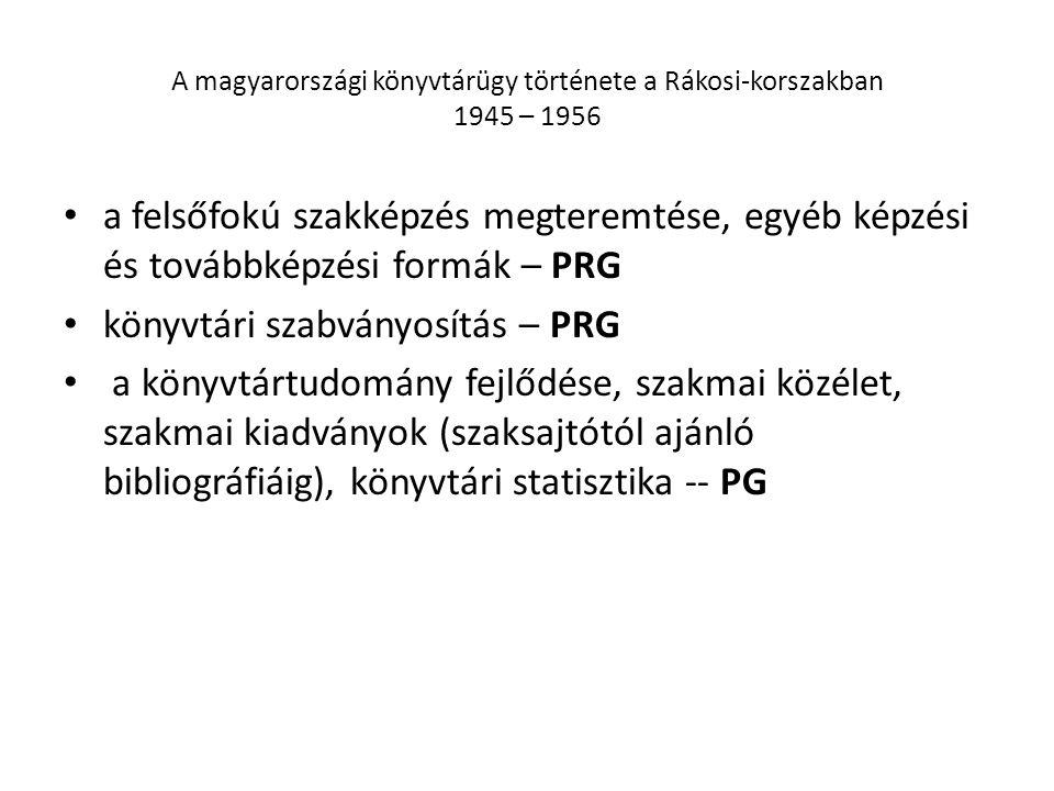 A magyarországi könyvtárügy története a Rákosi-korszakban 1945 – 1956 a felsőfokú szakképzés megteremtése, egyéb képzési és továbbképzési formák – PRG könyvtári szabványosítás – PRG a könyvtártudomány fejlődése, szakmai közélet, szakmai kiadványok (szaksajtótól ajánló bibliográfiáig), könyvtári statisztika -- PG