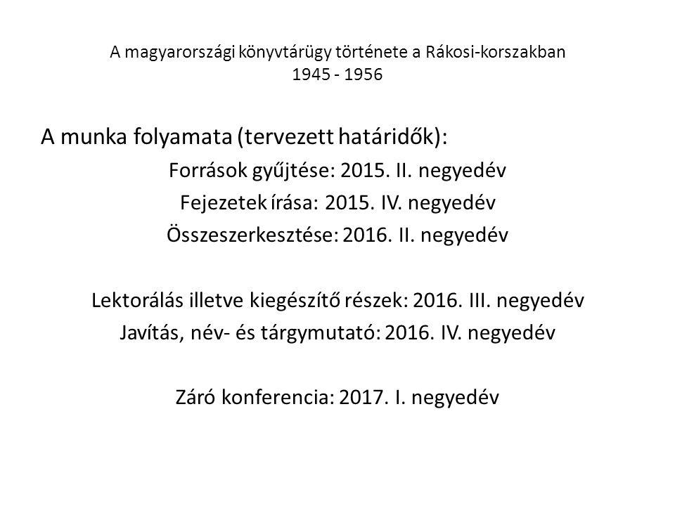 A magyarországi könyvtárügy története a Rákosi-korszakban 1945 - 1956 A munka folyamata (tervezett határidők): Források gyűjtése: 2015. II. negyedév F