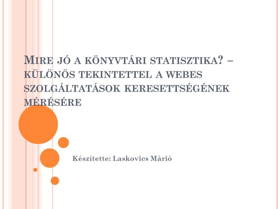 M IRE JÓ A KÖNYVTÁRI STATISZTIKA ? – KÜLÖNÖS TEKINTETTEL A WEBES SZOLGÁLTATÁSOK KERESETTSÉGÉNEK MÉRÉSÉRE Készítette: Laskovics Márió