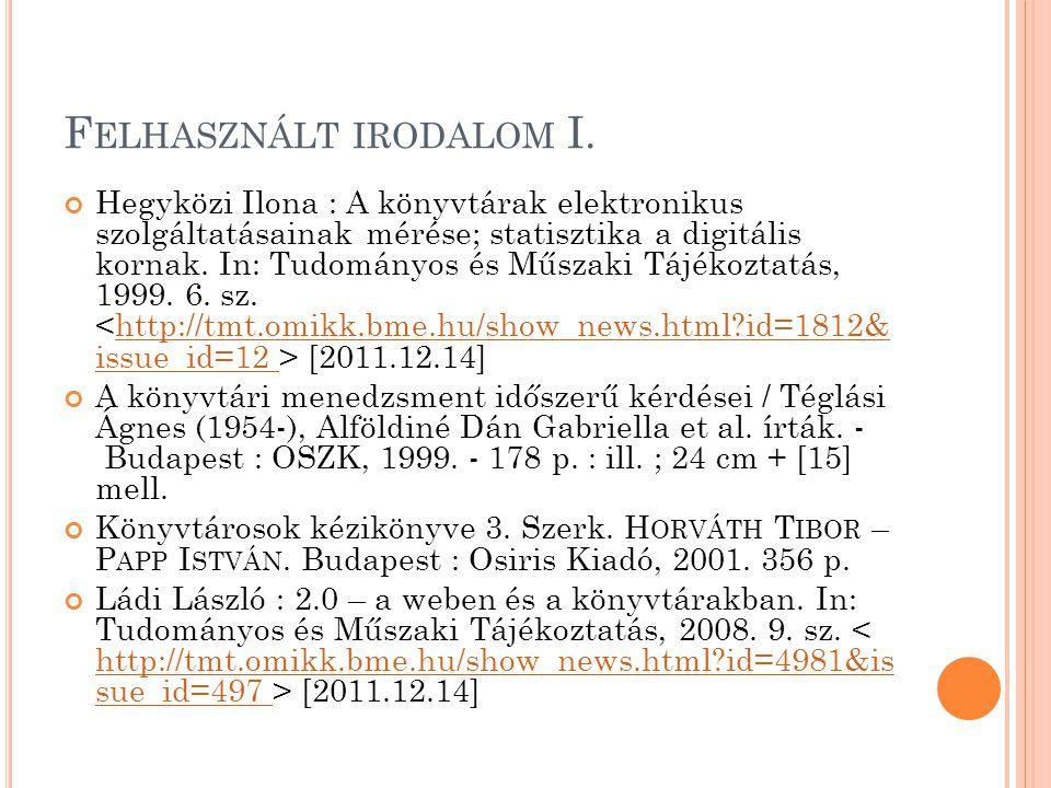 F ELHASZNÁLT IRODALOM I. Hegyközi Ilona : A könyvtárak elektronikus szolgáltatásainak mérése; statisztika a digitális kornak. In: Tudományos és Műszak