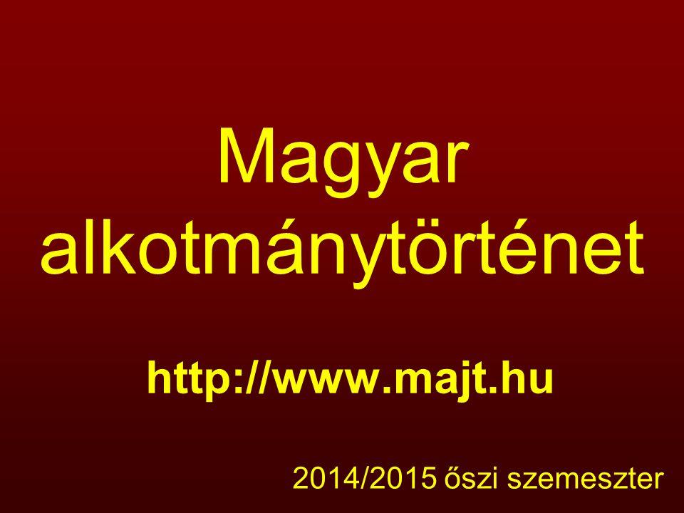 Magyar alkotmánytörténet http://www.majt.hu 2014/2015 őszi szemeszter