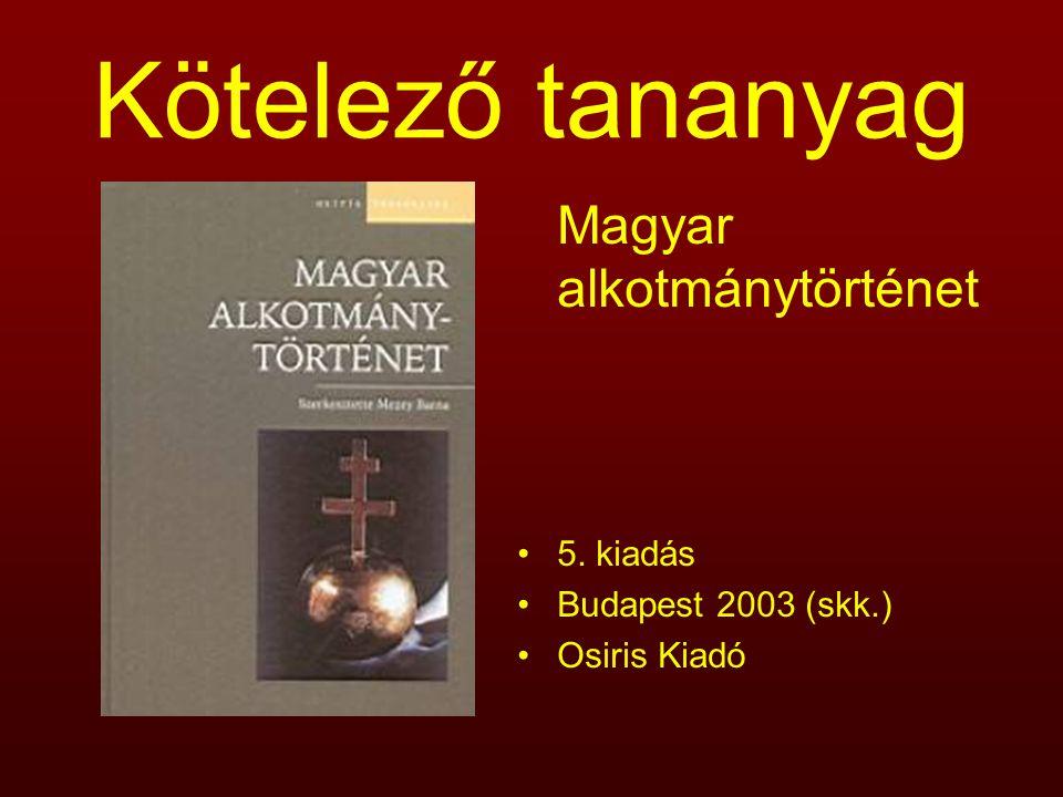 Kötelező tananyag Magyar alkotmánytörténet 5. kiadás Budapest 2003 (skk.) Osiris Kiadó