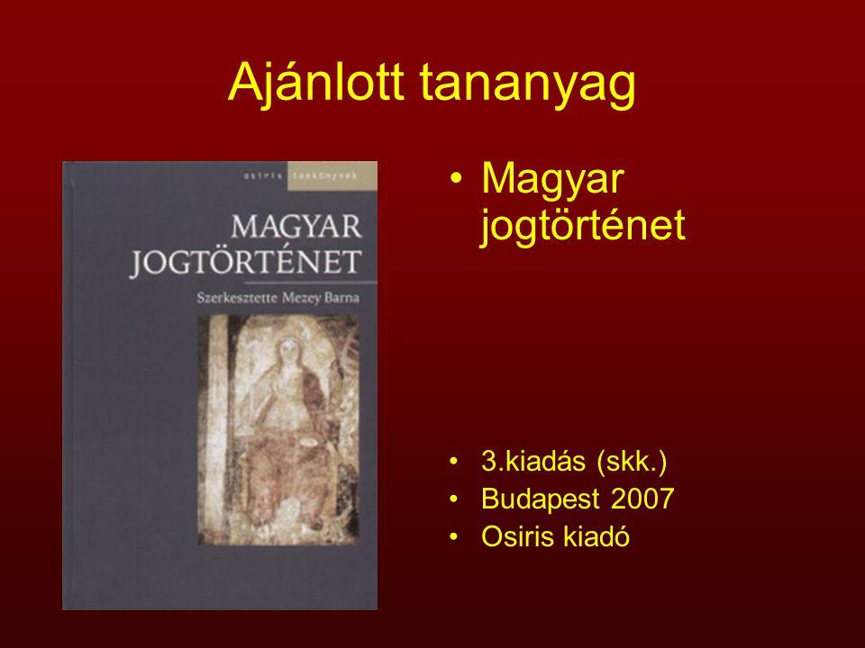 Ajánlott tananyag Magyar jogtörténet 3.kiadás (skk.) Budapest 2007 Osiris kiadó