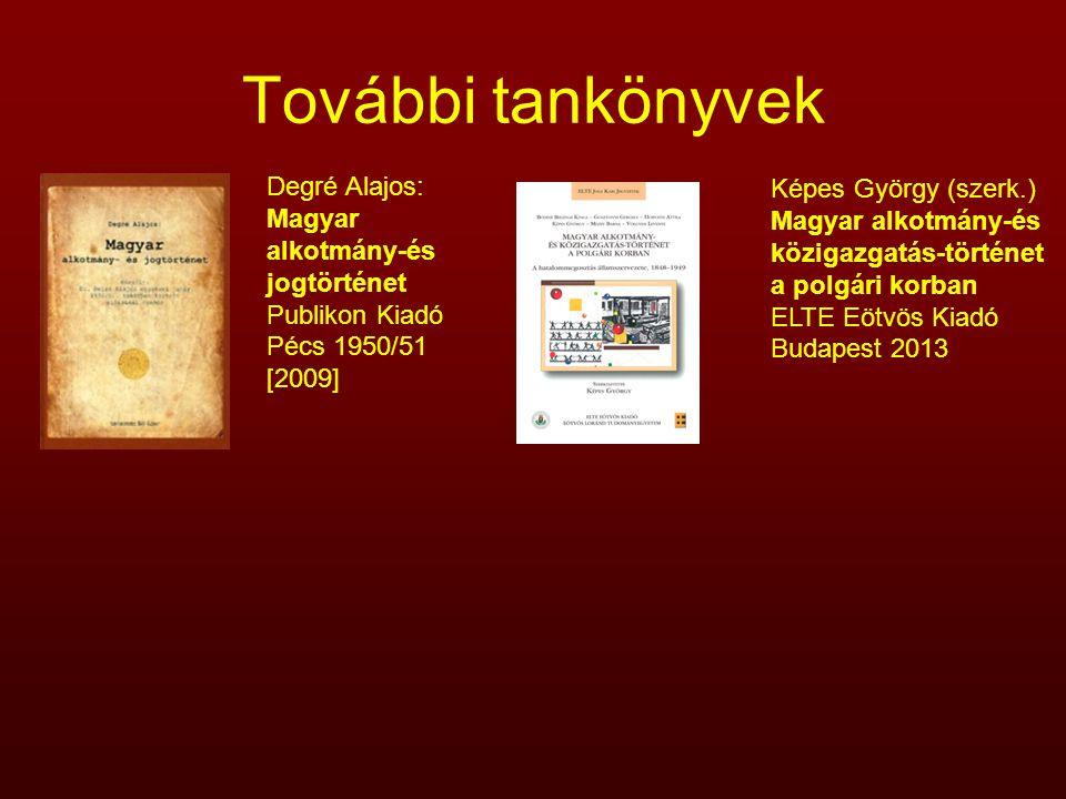 További tankönyvek Degré Alajos: Magyar alkotmány-és jogtörténet Publikon Kiadó Pécs 1950/51 [2009] Képes György (szerk.) Magyar alkotmány-és közigazg