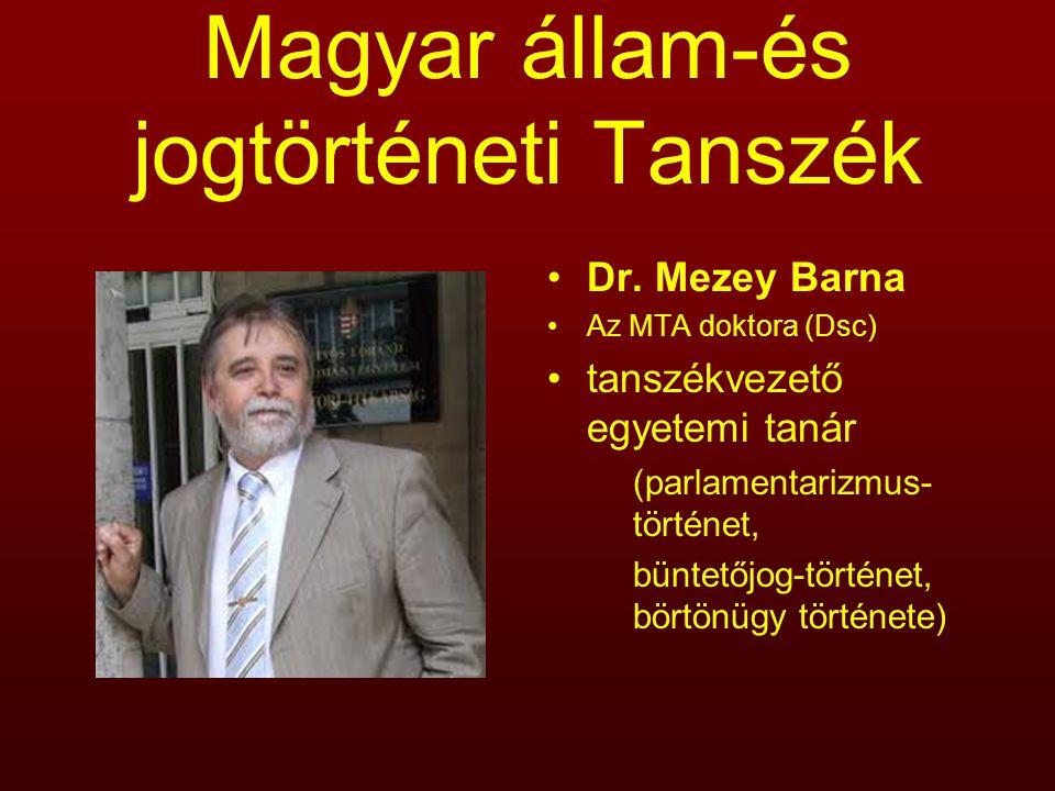 Magyar állam-és jogtörténeti Tanszék Dr. Mezey Barna Az MTA doktora (Dsc) tanszékvezető egyetemi tanár (parlamentarizmus- történet, büntetőjog-történe