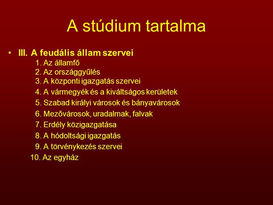 A stúdium tartalma III. A feudális állam szervei 1. Az államfő 2. Az országgyűlés 3. A központi igazgatás szervei 4. A vármegyék és a kiváltságos kerü