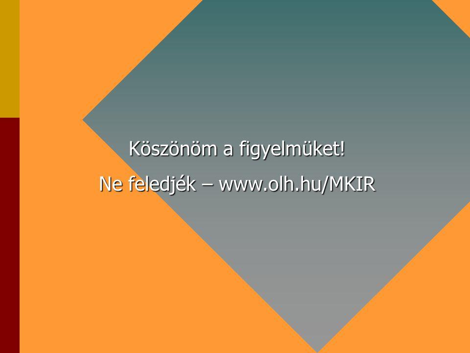Köszönöm a figyelmüket! Ne feledjék – www.olh.hu/MKIR
