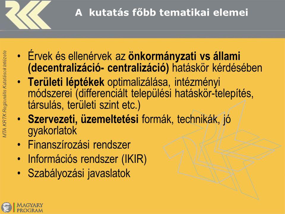 MTA KRTK Regionális Kutatások Intézete A kutatás főbb tematikai elemei Érvek és ellenérvek az önkormányzati vs állami (decentralizáció- centralizáció) hatáskör kérdésében Területi léptékek optimalizálása, intézményi módszerei (differenciált települési hatáskör-telepítés, társulás, területi szint etc.) Szervezeti, üzemeltetési formák, technikák, jó gyakorlatok Finanszírozási rendszer Információs rendszer (IKIR) Szabályozási javaslatok