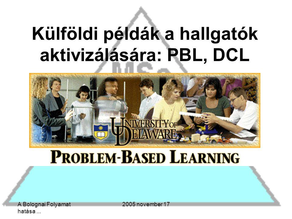 A Bolognai Folyamat hatása... 2005 november 17 Külföldi példák a hallgatók aktivizálására: PBL, DCL