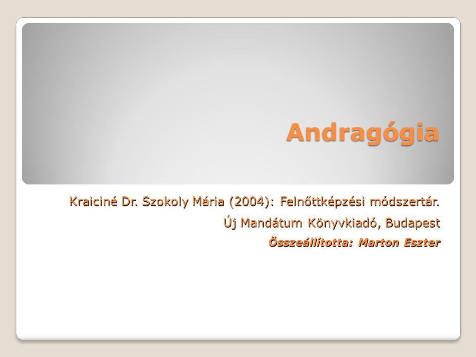 Andragógia Kraiciné Dr. Szokoly Mária (2004): Felnőttképzési módszertár. Új Mandátum Könyvkiadó, Budapest Összeállította: Marton Eszter