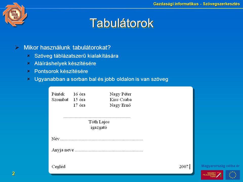 Gazdasági informatikus - Szövegszerkesztés 3 Tabulátorok típusai  Balra igazító  Használat: Szövegek tabulálása  Jobbra igazító:  Használat: Számok tabulálása, szöveg írása jobb oldalra  Középre igazító  Használat: Szövegek tabulálása, aláíráshelyek készítése  Decimális  Használat: Tizedes vesszőt tartalmazó számok tabulálása  A tabulátorok típusának kiválasztása  A két vonalzó meghosszabbításánál lévő ikonra kattintva lapozhatunk a tabulátor típusok között  Ha kiválasztottuk a megfelelőt, akkor az újraválasztásig ez lesz érvényben