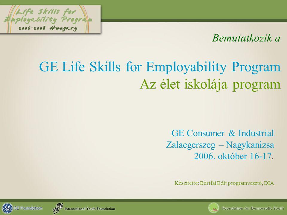 Bemutatkozik a GE Life Skills for Employability Program Az élet iskolája program GE Consumer & Industrial Zalaegerszeg – Nagykanizsa 2006. október 16-