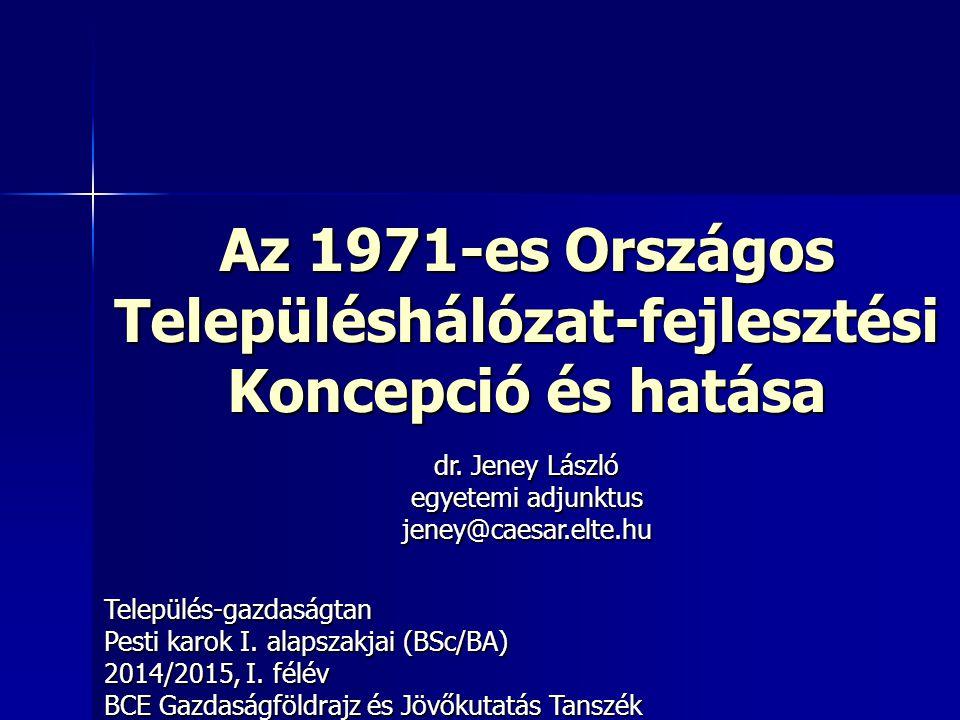 Az 1971-es Országos Településhálózat-fejlesztési Koncepció és hatása Település-gazdaságtan Pesti karok I. alapszakjai (BSc/BA) 2014/2015, I. félév BCE