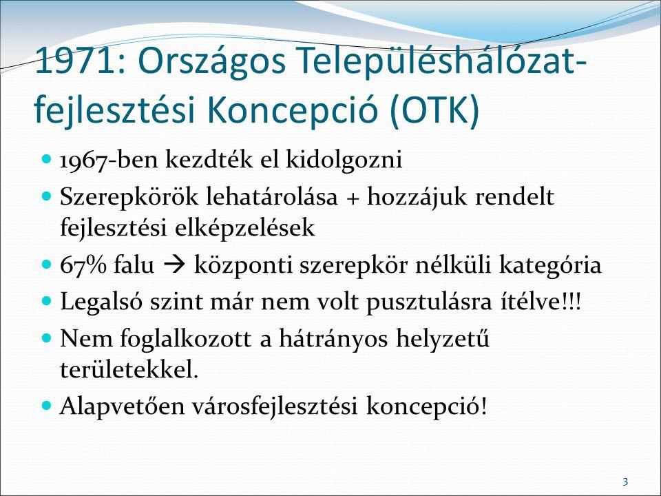 33 1971: Országos Településhálózat- fejlesztési Koncepció (OTK) 1967-ben kezdték el kidolgozni Szerepkörök lehatárolása + hozzájuk rendelt fejlesztési elképzelések 67% falu  központi szerepkör nélküli kategória Legalsó szint már nem volt pusztulásra ítélve!!.