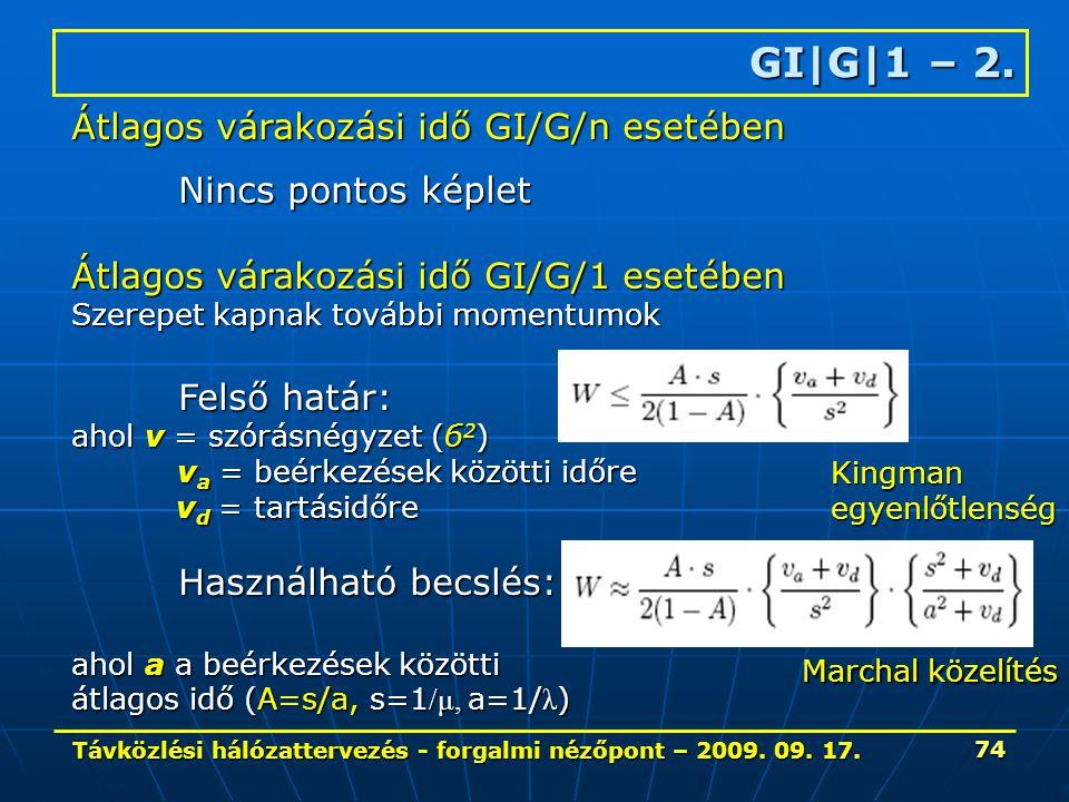 Távközlési hálózattervezés - forgalmi nézőpont – 2009. 09. 17. 74 GI|G|1 – 2. Átlagos várakozási idő GI/G/n esetében Nincs pontos képlet Átlagos várak