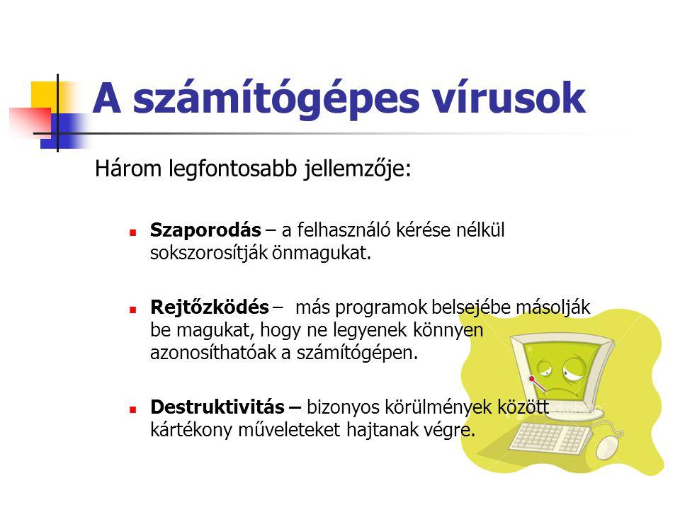 A számítógépes vírusok Három legfontosabb jellemzője: Szaporodás – a felhasználó kérése nélkül sokszorosítják önmagukat.