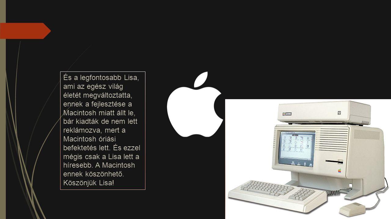 És a legfontosabb Lisa, ami az egész világ életét megváltoztatta, ennek a fejlesztése a Macintosh miatt állt le, bár kiadták de nem lett reklámozva, m