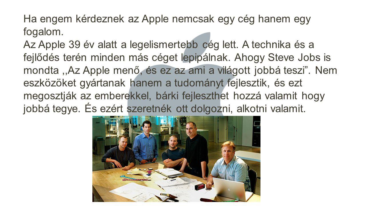 Ha engem kérdeznek az Apple nemcsak egy cég hanem egy fogalom. Az Apple 39 év alatt a legelismertebb cég lett. A technika és a fejlődés terén minden m