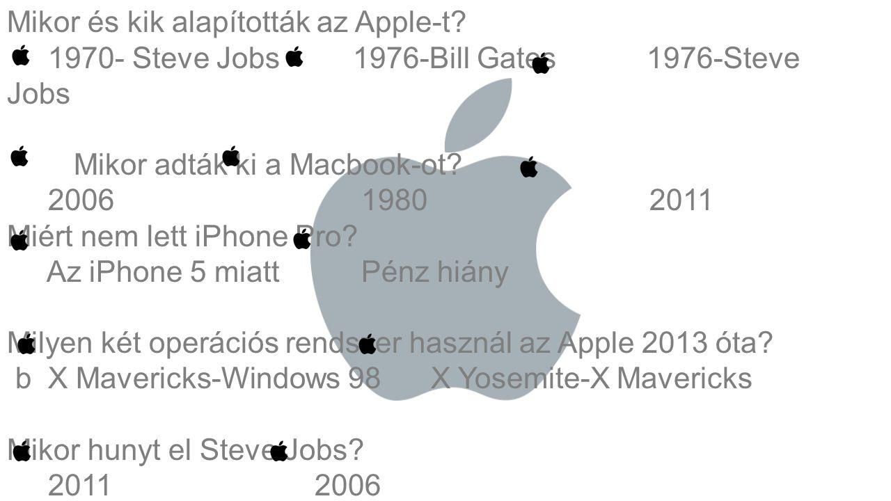 Mikor és kik alapították az Apple-t? 1970- Steve Jobs 1976-Bill Gates 1976-Steve Jobs Mikor adták ki a Macbook-ot? 2006 1980 2011 Miért nem lett iPhon