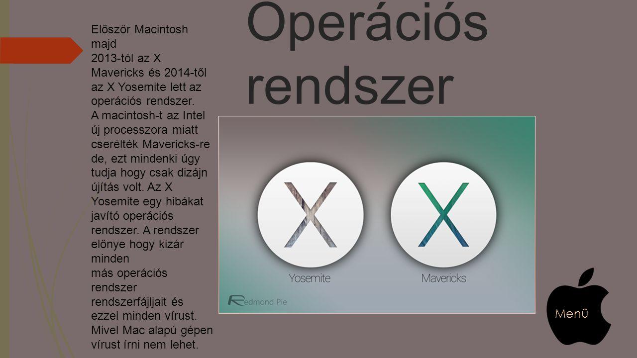 Operációs rendszer Először Macintosh majd 2013-tól az X Mavericks és 2014-től az X Yosemite lett az operációs rendszer. A macintosh-t az Intel új proc