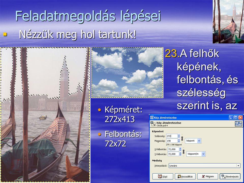 17 Feladatmegoldás lépései  Nézzük meg hol tartunk! 23.A felhők képének, felbontás, és szélesség szerint is, az eredetivel megegyező értékűnek kell l