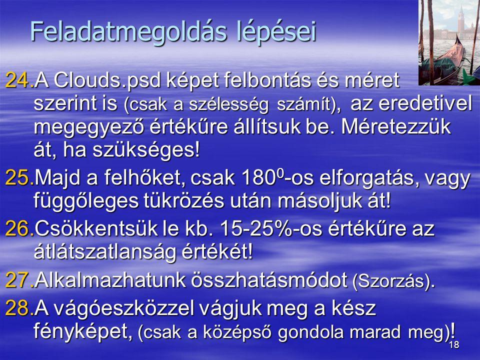 18 Feladatmegoldás lépései 24.A Clouds.psd képet felbontás és méret szerint is (csak a szélesség számít), az eredetivel megegyező értékűre állítsuk be