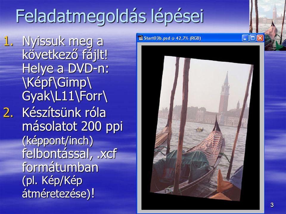 3 Feladatmegoldás lépései 1.Nyissuk meg a következő fájlt! Helye a DVD-n: \Képf\Gimp\ Gyak\L11\Forr\ 2.Készítsünk róla másolatot 200 ppi (képpont/inch