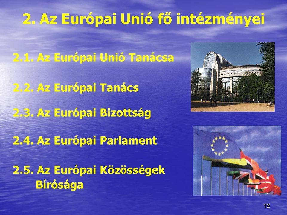 12 2.Az Európai Unió fő intézményei 2.1. Az Európai Unió Tanácsa 2.2.