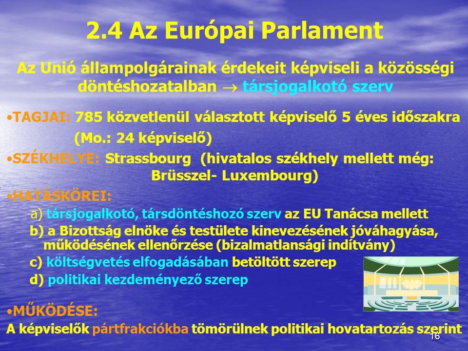 16 2.4 Az Európai Parlament Az Unió állampolgárainak érdekeit képviseli a közösségi döntéshozatalban  társjogalkotó szerv TAGJAI: 785 közvetlenül választott képviselő 5 éves időszakra (Mo.: 24 képviselő) SZÉKHELYE: Strassbourg (hivatalos székhely mellett még: Brüsszel- Luxembourg) HATÁSKÖREI: a) társjogalkotó, társdöntéshozó szerv az EU Tanácsa mellett b) a Bizottság elnöke és testülete kinevezésének jóváhagyása, működésének ellenőrzése (bizalmatlansági indítvány) c) költségvetés elfogadásában betöltött szerep d) politikai kezdeményező szerep MŰKÖDÉSE: A képviselők pártfrakciókba tömörülnek politikai hovatartozás szerint