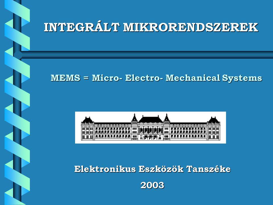 Elektronikus Eszközök Tanszéke 2003 INTEGRÁLT MIKRORENDSZEREK MEMS = Micro- Electro- Mechanical Systems