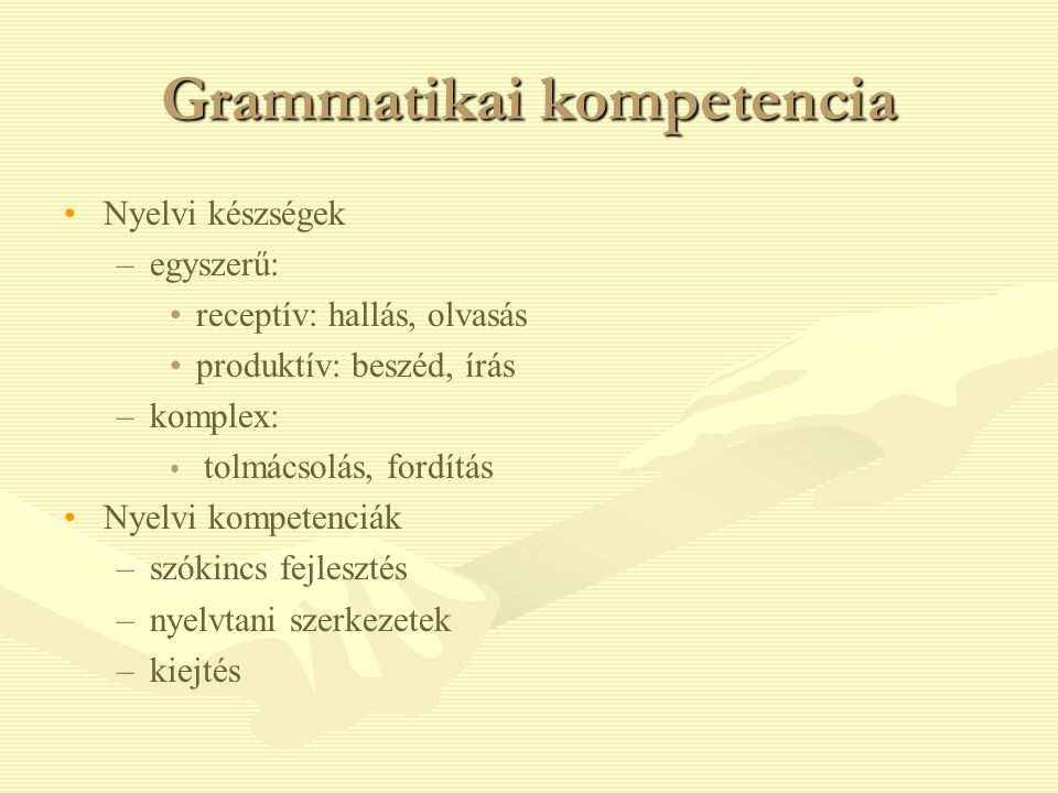 Grammatikai kompetencia Nyelvi készségek – –egyszerű: receptív: hallás, olvasás produktív: beszéd, írás – –komplex: tolmácsolás, fordítás Nyelvi kompetenciák – –szókincs fejlesztés – –nyelvtani szerkezetek – –kiejtés