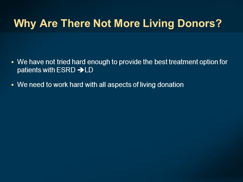 Why Are There Not More Living Donors?  We have not tried hard enough to provide the best treatment option for patients with ESRD  LD  We need to wo