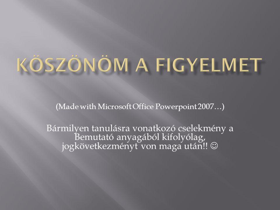 (Made with Microsoft Office Powerpoint 2007…) Bármilyen tanulásra vonatkozó cselekmény a Bemutató anyagából kifolyólag, jogkövetkezményt von maga után!!